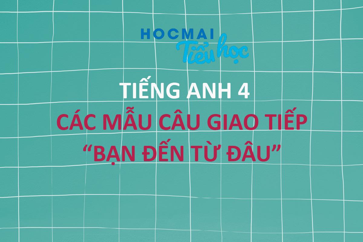 """CÁC MẪU CÂU GIAO TIẾP """"BẠN ĐẾN TỪ ĐÂU"""" - TIẾNG ANH 4"""